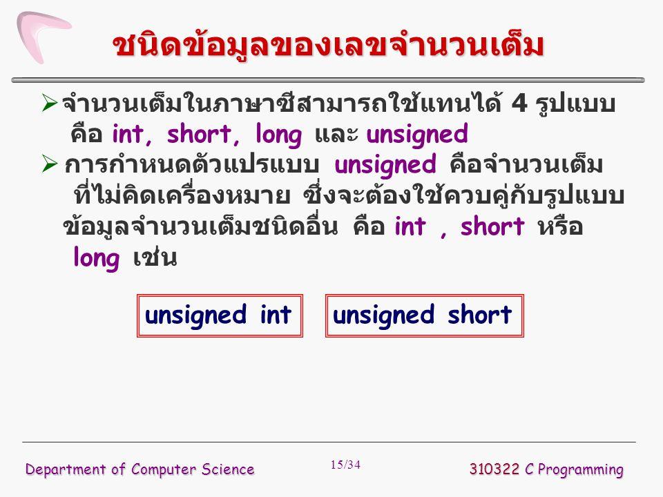 15/34  จำนวนเต็มในภาษาซีสามารถใช้แทนได้ 4 รูปแบบ คือ int, short, long และ unsigned  การกำหนดตัวแปรแบบ unsigned คือจำนวนเต็ม ที่ไม่คิดเครื่องหมาย ซึ่