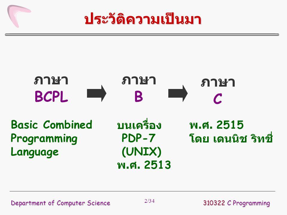 33/34  สามารถใช้เครื่องหมายต่อไปนี้แทนการเพิ่มหรือ ลดค่าของตัวแปร ++ เป็นการเพิ่มค่าให้กับตัวแปรทีละ 1 -- เป็นการลดค่าตัวแปรทีละ 1  ตัวอย่างเช่น ++n เป็นการเพิ่มค่า n อีก 1 --n เป็นการลดค่า n ลง 1  ความแตกต่างระหว่าง n++ และ ++n เช่น n = 5; x = n++; จะได้ค่า x เท่ากับ 5 แล้วค่า n เท่ากับ 6 แต่ถ้า x = ++n; จะได้ค่า x เท่ากับ 6 310322 C Programming Department of Computer Science การเพิ่มค่าและลดค่าตัวแปร