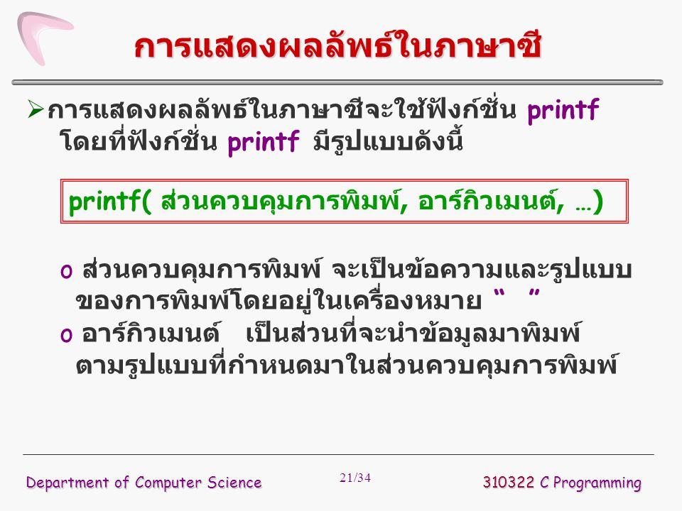 21/34  การแสดงผลลัพธ์ในภาษาซีจะใช้ฟังก์ชั่น printf โดยที่ฟังก์ชั่น printf มีรูปแบบดังนี้ o ส่วนควบคุมการพิมพ์ จะเป็นข้อความและรูปแบบ ของการพิมพ์โดยอย