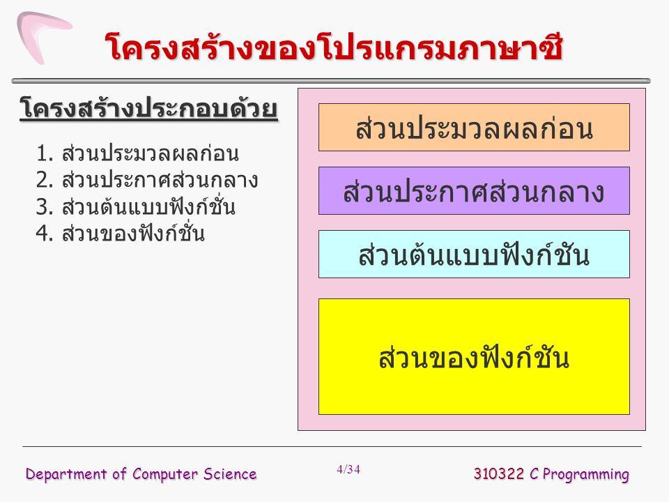 4/34 โครงสร้างของโปรแกรมภาษาซี 1. ส่วนประมวลผลก่อน 2. ส่วนประกาศส่วนกลาง 3. ส่วนต้นแบบฟังก์ชั่น 4. ส่วนของฟังก์ชั่น โครงสร้างประกอบด้วย ส่วนประมวลผลก่