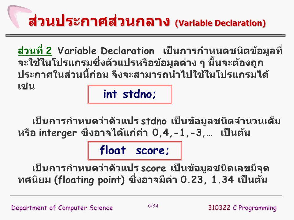 7/34 ส่วนที่ 3 เป็นส่วนที่ใช้กำหนดว่ามีฟังก์ชั่นอะไรบ้าง และมีการ ประกาศพารามิเตอร์อย่างไร เช่น เป็นการประกาศฟังก์ชั่นต้นแบบสำหรับพังก์ชั่นชื่อ main โดยมีค่าที่ส่งกลับเป็นชนิด integer และไม่มีการส่ง ค่าพารามิเตอร์เข้าไปในฟังก์ชั่นนี้ 310322 C Programming Department of Computer Science ส่วนประกาศต้นแบบฟังก์ชั่น (Function Prototype) int main ( void );
