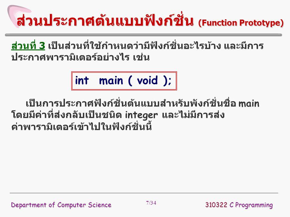 28/34  ทำได้โดยระบุชนิดที่ต้องการเปลี่ยนภายใน เครื่องหมาย ( ) แล้ววางหน้าตัวแปรหรือข้อมูล ที่ต้องการเปลี่ยนแปลงชนิด  ตัวอย่าง ถ้าในโปรแกรมภาษาซีมีการประกาศ ตัวแปรเป็น ต้องการเปลี่ยนตัวแปร float ไปเป็น integer ทำได้ดังนี้ 310322 C Programming Department of Computer Science การเปลี่ยนชนิดของข้อมูล float money; (int) money;