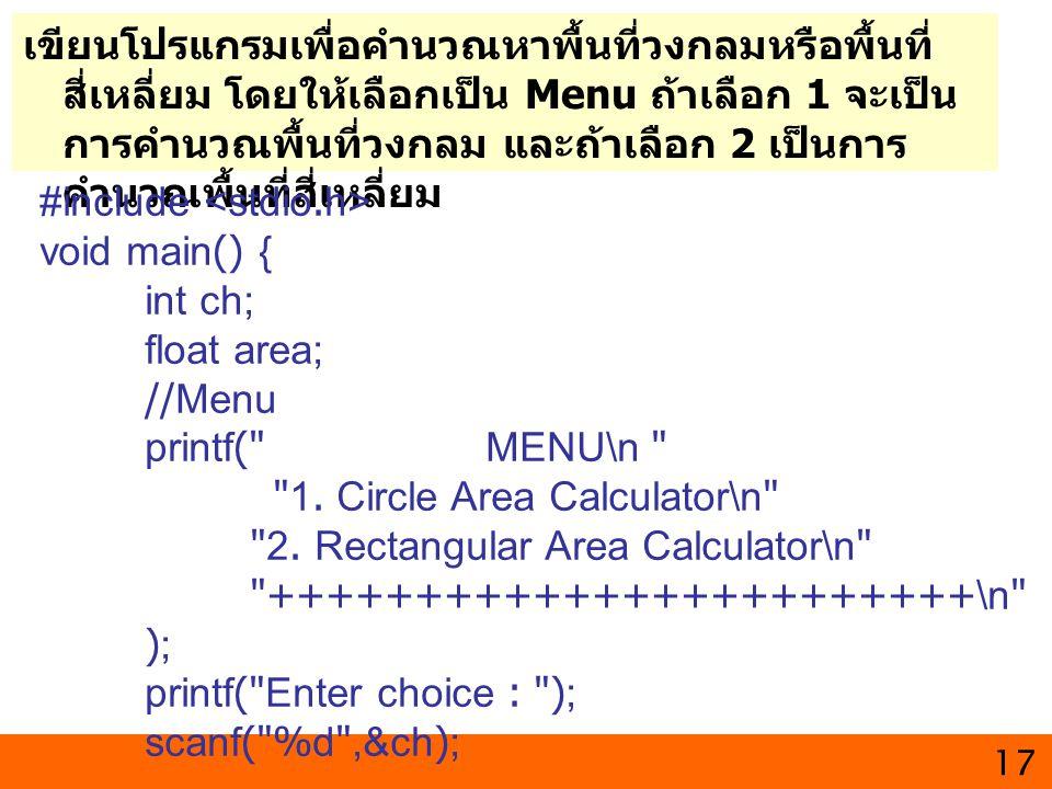17 เขียนโปรแกรมเพื่อคํานวณหาพื้นที่วงกลมหรือพื้นที่ สี่เหลี่ยม โดยให้เลือกเป็น Menu ถ้าเลือก 1 จะเป็น การคำนวณพื้นที่วงกลม และถ้าเลือก 2 เป็นการ คำนวณ