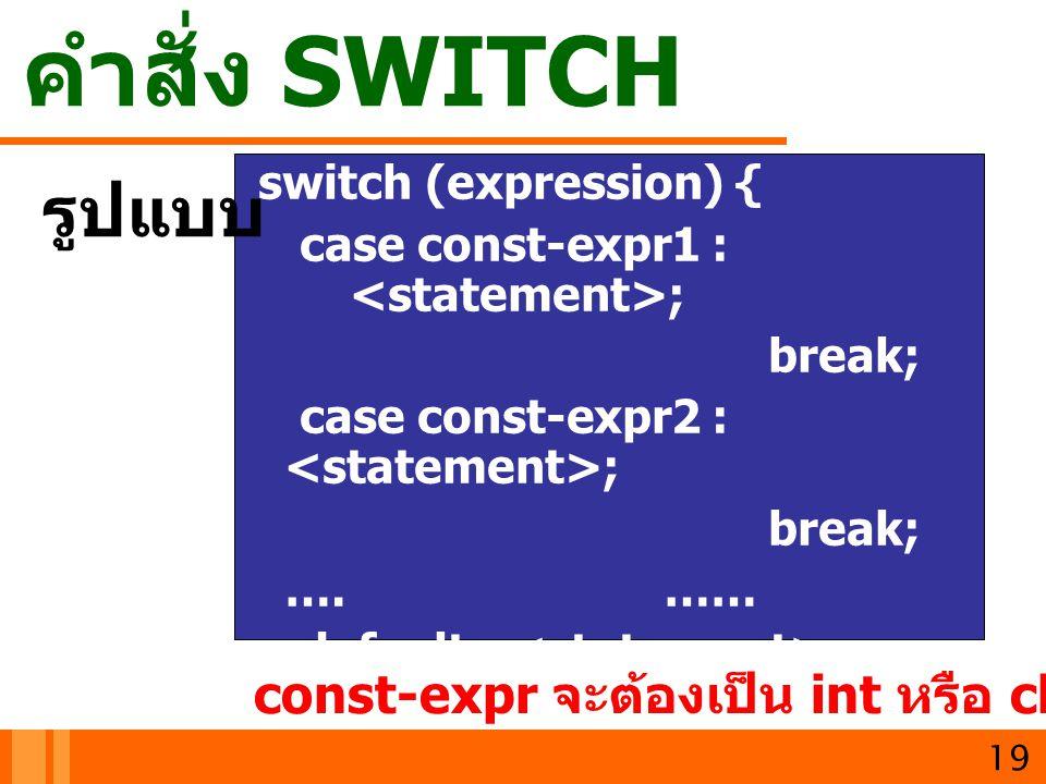 คำสั่ง SWITCH switch (expression) { case const-expr1 : ; break; case const-expr2 : ; break; ….…… default : ; } 19 รูปแบบ const-expr จะต้องเป็น int หรื