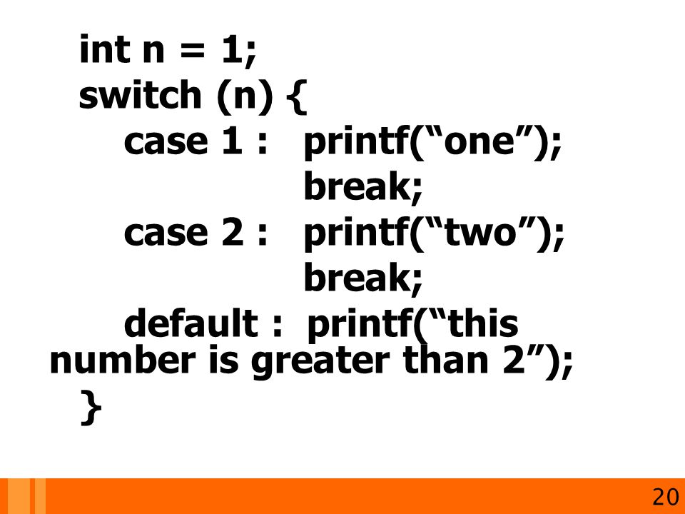 int n = 1; switch (n) { case 1 : printf( one ); break; case 2 : printf( two ); break; default : printf( this number is greater than 2 ); } 20