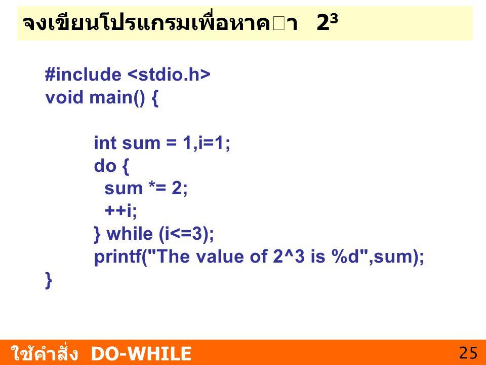 25 จงเขียนโปรแกรมเพื่อหาคา 2 3 ใช้คำสั่ง DO-WHILE #include void main() { int sum = 1,i=1; do { sum *= 2; ++i; } while (i<=3); printf(