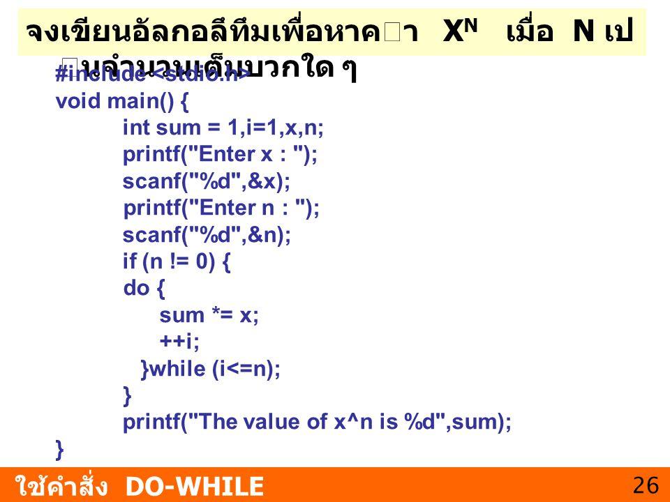 26 จงเขียนอัลกอลึทึมเพื่อหาคา X N เมื่อ N เป นจํานวนเต็มบวกใด ๆ ใช้คำสั่ง DO-WHILE #include void main() { int sum = 1,i=1,x,n; printf(