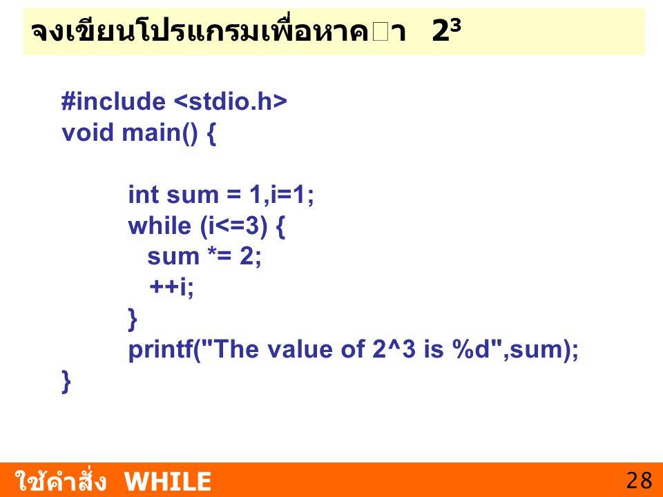 28 จงเขียนโปรแกรมเพื่อหาคา 2 3 ใช้คำสั่ง WHILE #include void main() { int sum = 1,i=1; while (i<=3) { sum *= 2; ++i; } printf(