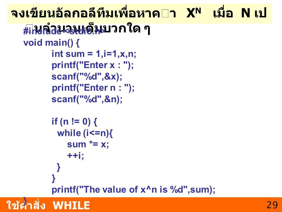 29 จงเขียนอัลกอลึทึมเพื่อหาคา X N เมื่อ N เป นจํานวนเต็มบวกใด ๆ ใช้คำสั่ง WHILE #include void main() { int sum = 1,i=1,x,n; printf(