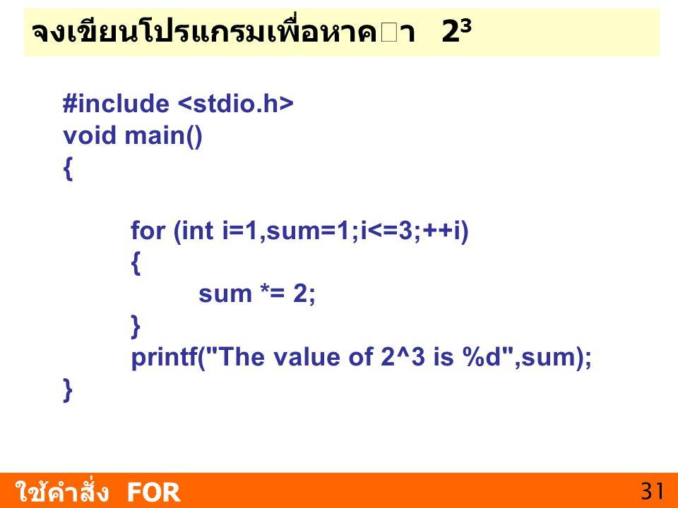 31 จงเขียนโปรแกรมเพื่อหาคา 2 3 ใช้คำสั่ง FOR #include void main() { for (int i=1,sum=1;i<=3;++i) { sum *= 2; } printf(
