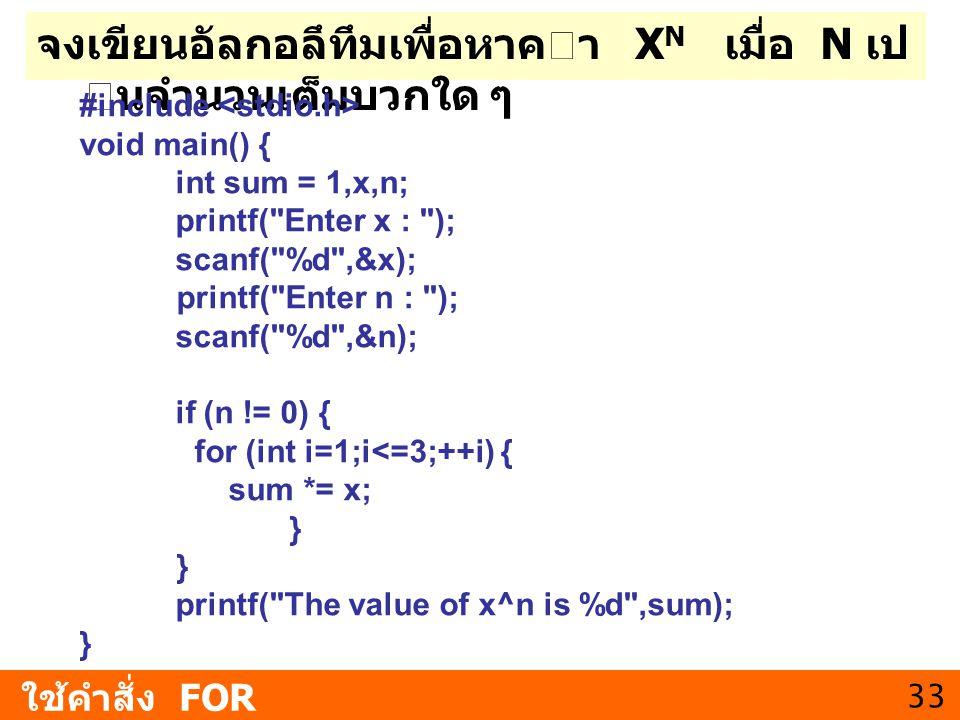 33 จงเขียนอัลกอลึทึมเพื่อหาคา X N เมื่อ N เป นจํานวนเต็มบวกใด ๆ ใช้คำสั่ง FOR #include void main() { int sum = 1,x,n; printf(