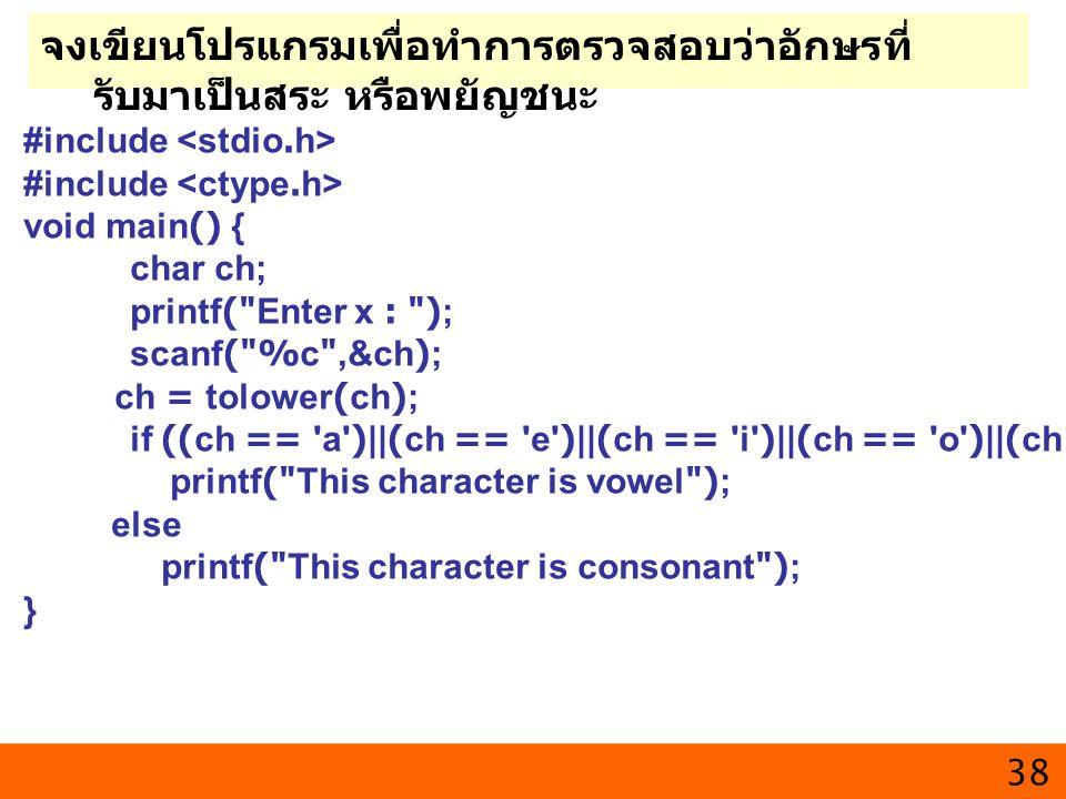 38 จงเขียนโปรแกรมเพื่อทำการตรวจสอบว่าอักษรที่ รับมาเป็นสระ หรือพยัญชนะ #include void main() { char ch; printf(