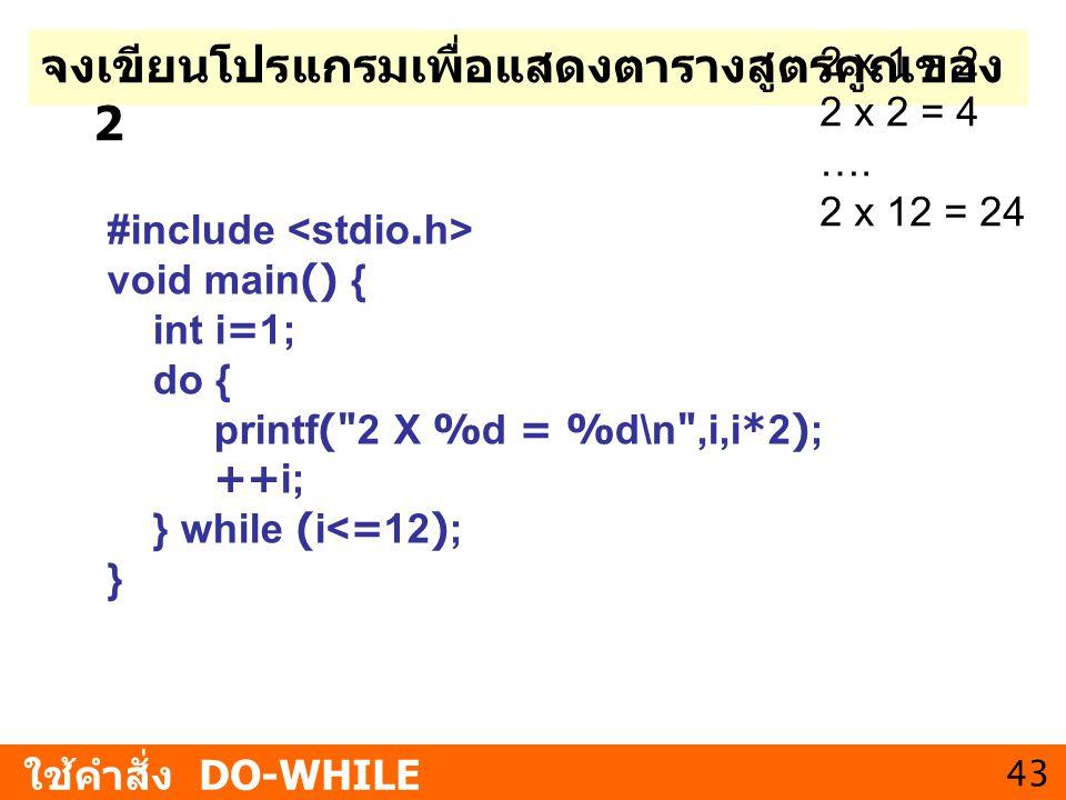 43 จงเขียนโปรแกรมเพื่อแสดงตารางสูตรคูณของ 2 ใช้คำสั่ง DO-WHILE 2 x 1 = 2 2 x 2 = 4 …. 2 x 12 = 24 #include void main() { int i=1; do { printf(