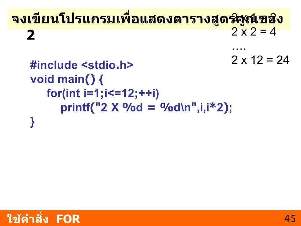 45 ใช้คำสั่ง FOR จงเขียนโปรแกรมเพื่อแสดงตารางสูตรคูณของ 2 2 x 1 = 2 2 x 2 = 4 …. 2 x 12 = 24 #include void main() { for(int i=1;i<=12;++i) printf(
