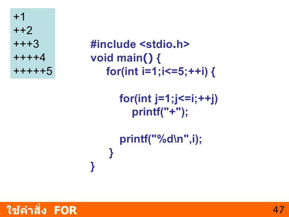47 ใช้คำสั่ง FOR +1 ++2 +++3 ++++4 +++++5 #include void main() { for(int i=1;i<=5;++i) { for(int j=1;j<=i;++j) printf(