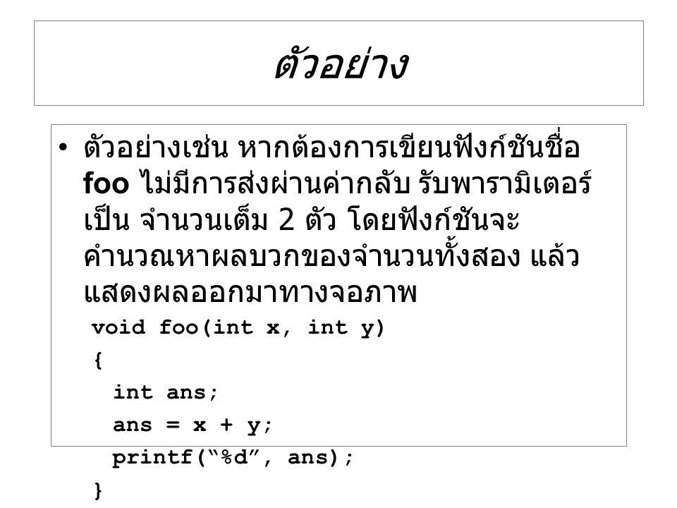 ตัวอย่าง ตัวอย่างเช่น หากต้องการเขียนฟังก์ชันชื่อ foo ไม่มีการส่งผ่านค่ากลับ รับพารามิเตอร์ เป็น จำนวนเต็ม 2 ตัว โดยฟังก์ชันจะ คำนวณหาผลบวกของจำนวนทั้