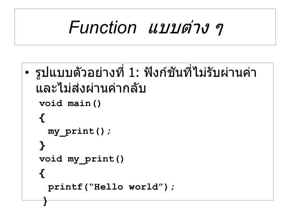 "Function แบบต่าง ๆ รูปแบบตัวอย่างที่ 1: ฟังก์ชันที่ไม่รับผ่านค่า และไม่ส่งผ่านค่ากลับ void main() { my_print(); } void my_print() { printf(""Hello worl"