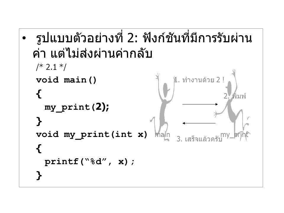 """รูปแบบตัวอย่างที่ 2: ฟังก์ชันที่มีการรับผ่าน ค่า แต่ไม่ส่งผ่านค่ากลับ /* 2.1 */ void main() { my_print(2); } void my_print(int x) { printf(""""%d"""", x); }"""