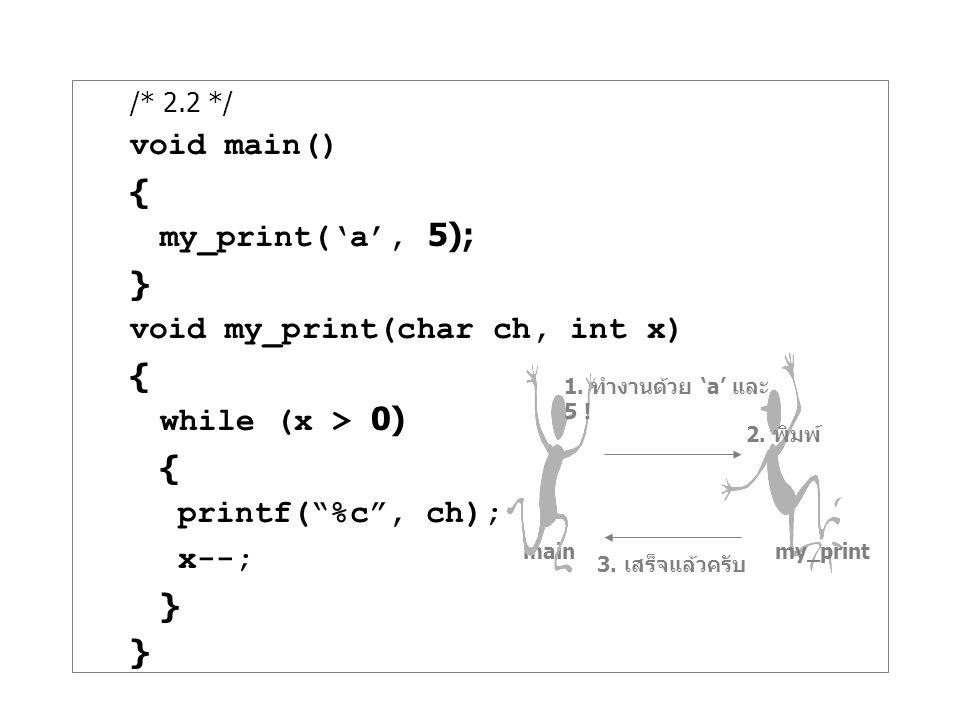 "/* 2.2 */ void main() { my_print('a', 5); } void my_print(char ch, int x) { while (x > 0) { printf(""%c"", ch); x--; } main my_print 1. ทำงานด้วย 'a' แล"