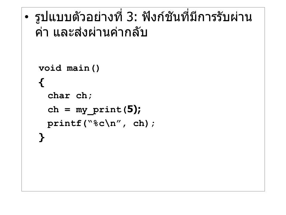 """รูปแบบตัวอย่างที่ 3: ฟังก์ชันที่มีการรับผ่าน ค่า และส่งผ่านค่ากลับ void main() { char ch; ch = my_print(5); printf(""""%c\n"""", ch); }"""