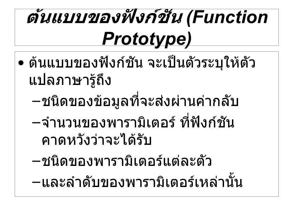 ต้นแบบของฟังก์ชัน (Function Prototype) ต้นแบบของฟังก์ชัน จะเป็นตัวระบุให้ตัว แปลภาษารู้ถึง – ชนิดของข้อมูลที่จะส่งผ่านค่ากลับ – จำนวนของพารามิเตอร์ ที