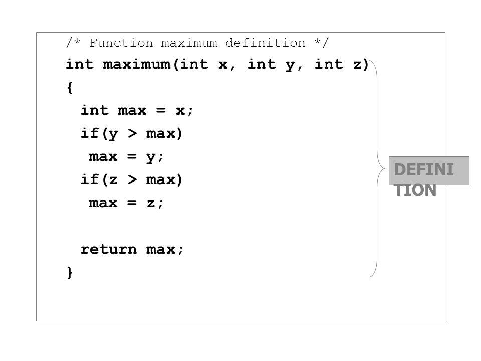 /* Function maximum definition */ int maximum(int x, int y, int z) { int max = x; if(y > max) max = y; if(z > max) max = z; return max; } DEFINI TION