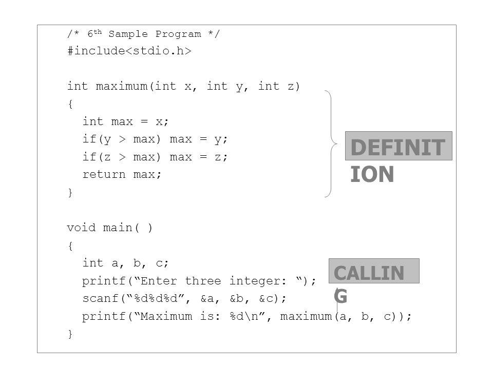 /* 6 th Sample Program */ #include int maximum(int x, int y, int z) { int max = x; if(y > max) max = y; if(z > max) max = z; return max; } void main(
