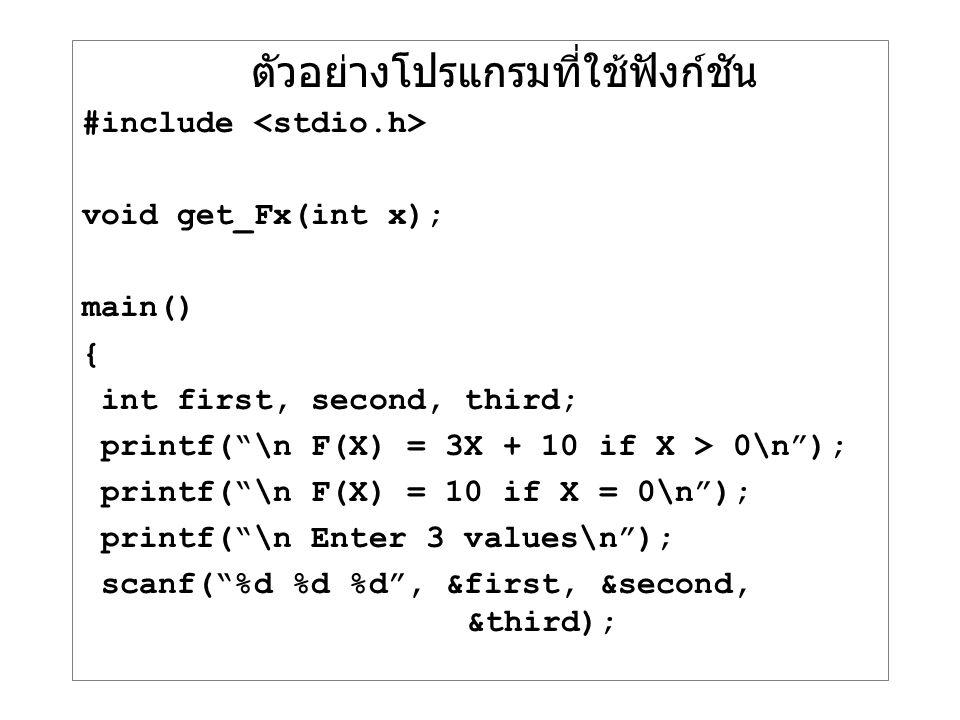 """ตัวอย่างโปรแกรมที่ใช้ฟังก์ชัน #include void get_Fx(int x); main() { int first, second, third; printf(""""\n F(X) = 3X + 10 if X > 0\n""""); printf(""""\n F(X)"""