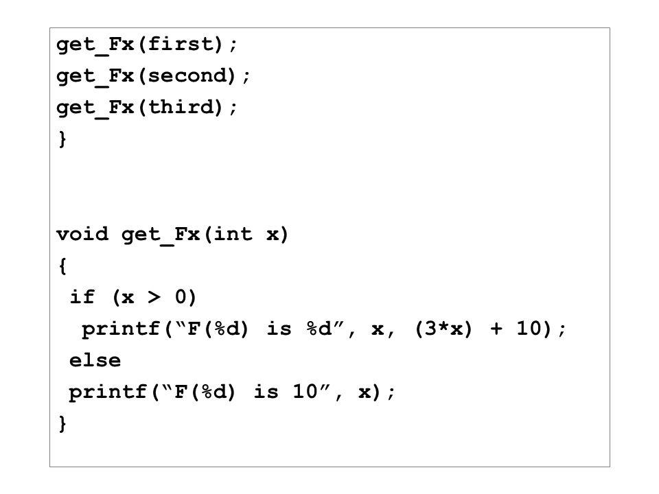 "get_Fx(first); get_Fx(second); get_Fx(third); } void get_Fx(int x) { if (x > 0) printf(""F(%d) is %d"", x, (3*x) + 10); else printf(""F(%d) is 10"", x); }"