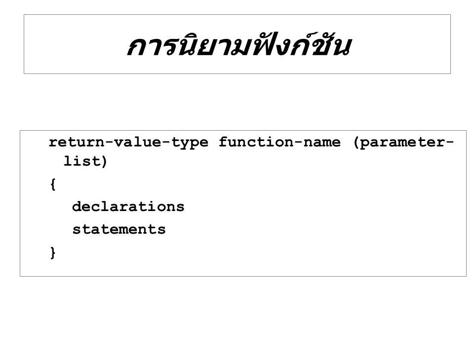 return-type-value คือ ชนิดของ ข้อมูลที่ต้องการจะส่งค่ากลับ เช่น int หรือ float หากไม่มีการส่งค่ากลับให้ใช้ void function-name คือ ชื่อของฟังก์ชัน ที่จะถูกสร้างขึ้น parameter-list คือรายการตัวแปร พารามิเตอร์ ทั้งหมดที่ต้องการส่งผ่าน ไปยังฟังก์ชันเมื่อมีการเรียกใช้ ตามลำดับ declarations คือ ส่วนของการ ประกาศตัวแปรภายในฟังก์ชัน statements คือ ส่วนของคำสั่งที่ กระทำในฟังก์ชันนั้น