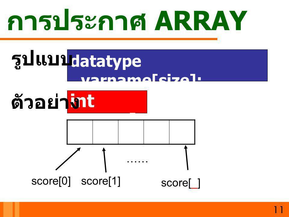การประกาศ ARRAY datatype varname[size]; 11 int score[ 10]; รูปแบบ ตัวอย่าง score[0] score[_] score[1] ……