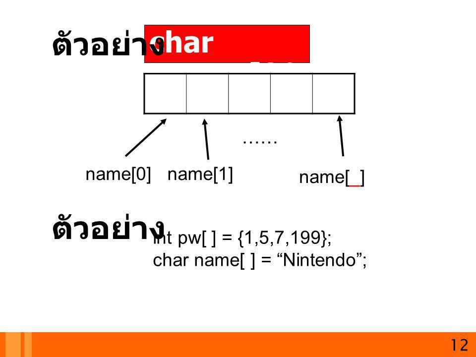 "12 char name[30 ]; ตัวอย่าง name[0] name[_] name[1] …… ตัวอย่าง int pw[ ] = {1,5,7,199}; char name[ ] = ""Nintendo"";"
