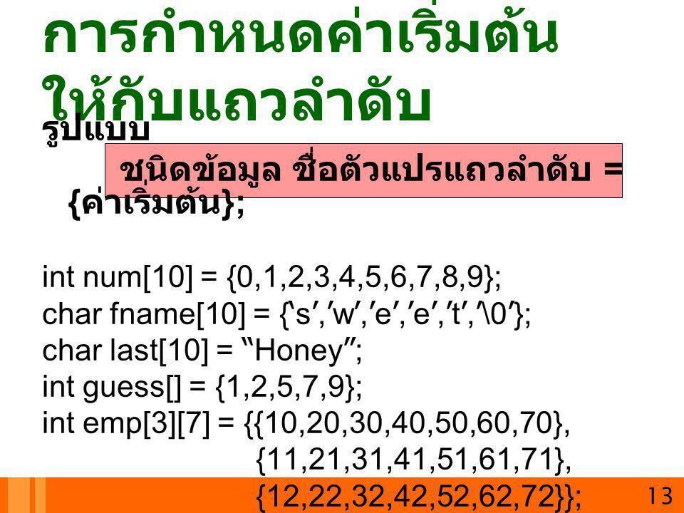 13 การกำหนดค่าเริ่มต้น ให้กับแถวลำดับ รูปแบบ ชนิดข้อมูล ชื่อตัวแปรแถวลำดับ = { ค่าเริ่มต้น }; int num[10] = {0,1,2,3,4,5,6,7,8,9}; char fname[10] = {'