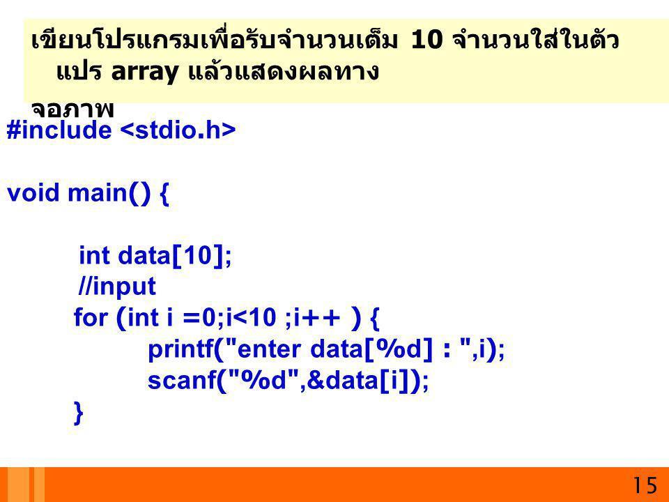15 เขียนโปรแกรมเพื่อรับจำนวนเต็ม 10 จำนวนใส่ในตัว แปร array แล้วแสดงผลทาง จอภาพ #include void main() { int data[10]; //input for (int i =0;i<10 ;i++ )