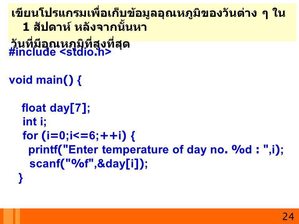 24 เขียนโปรแกรมเพื่อเก็บข้อมูลอุณหภูมิของวันต่าง ๆ ใน 1 สัปดาห์ หลังจากนั้นหา วันที่มีอุณหภูมิที่สูงที่สุด #include void main() { float day[7]; int i;