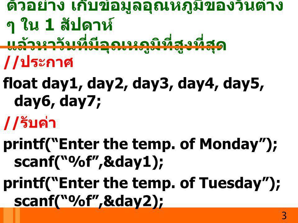 ตัวอย่าง เก็บข้อมูลอุณหภูมิของวันต่าง ๆ ใน 1 สัปดาห์ แล้วหาวันที่มีอุณหภูมิที่สูงที่สุด 3 // ประกาศ float day1, day2, day3, day4, day5, day6, day7; //