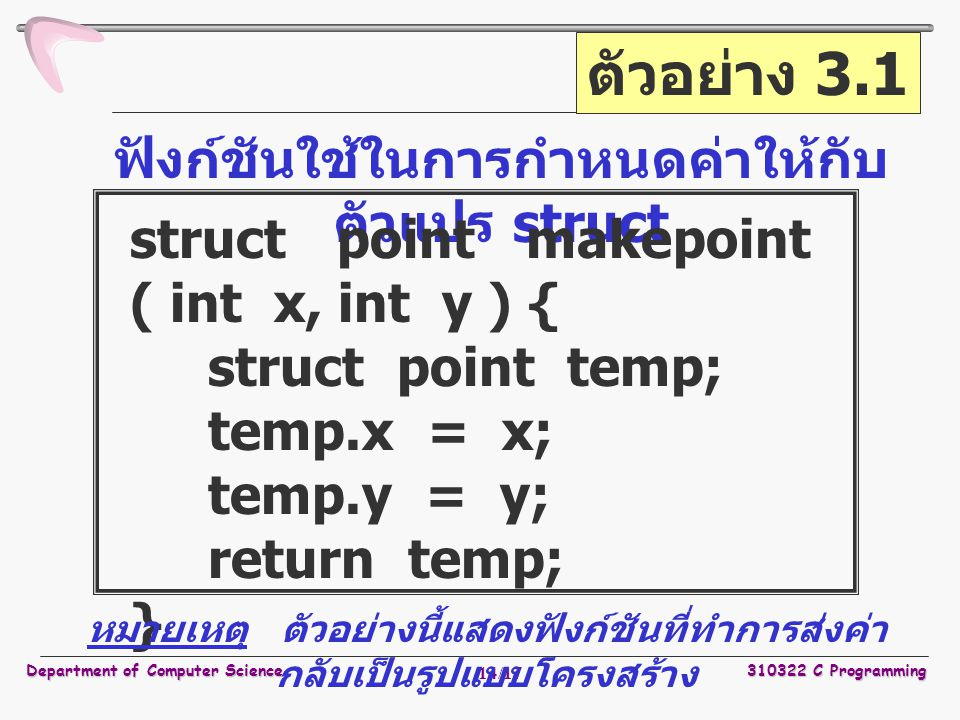 Department of Computer Science310322 C Programming 15/17 การเรียกใช้งานฟังก์ชัน struct rect screen; struct point middle; struct point makepoint ( int, int ); screen.pt1 = makepoint ( 0, 0 ); screen.pt2 = makepoint ( XMAX, YMAX ); middle = makepoint ((screen.pt1.x + screen.pt2.x) / 2, (screen.pt1.y + screen.pt2.y) / 2 );