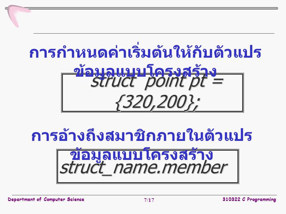 Department of Computer Science310322 C Programming 7/17 struct point pt = {320,200}; การกำหนดค่าเริ่มต้นให้กับตัวแปร ข้อมูลแบบโครงสร้าง struct_name.member การอ้างถึงสมาชิกภายในตัวแปร ข้อมูลแบบโครงสร้าง