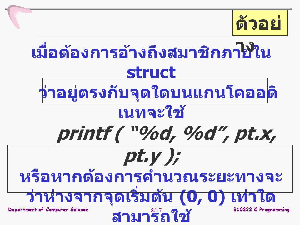 Department of Computer Science310322 C Programming 8/17 เมื่อต้องการอ้างถึงสมาชิกภายใน struct ว่าอยู่ตรงกับจุดใดบนแกนโคออดิ เนทจะใช้ printf ( %d, %d , pt.x, pt.y ); หรือหากต้องการคำนวณระยะทางจะ ว่าห่างจากจุดเริ่มต้น (0, 0) เท่าใด สามารถใช้ double dist, sqrt (double); dist =sqrt ((double)pt.x * pt.x +(double)pt.y * pt.y ); ตัวอย่ าง