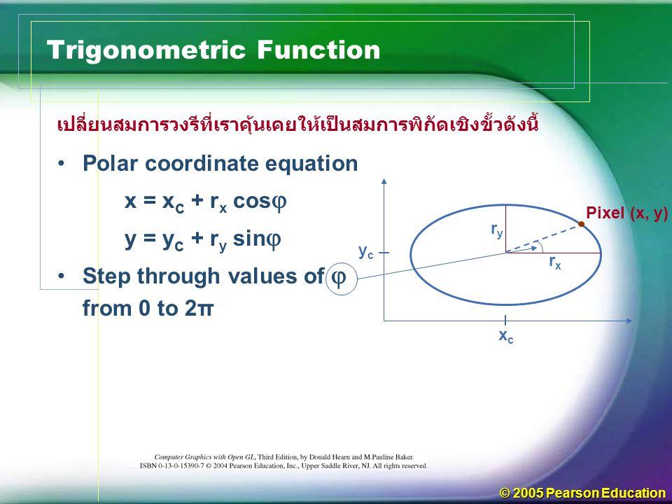 © 2005 Pearson Education Trigonometric Function เปลี่ยนสมการวงรีที่เราคุ้นเคยให้เป็นสมการพิกัดเชิงขั้วดังนี้ Polar coordinate equation x = x c + r x cos  y = y c + r y sin  Step through values of  from 0 to 2π xcxc ycyc ryry rxrx Pixel (x, y)