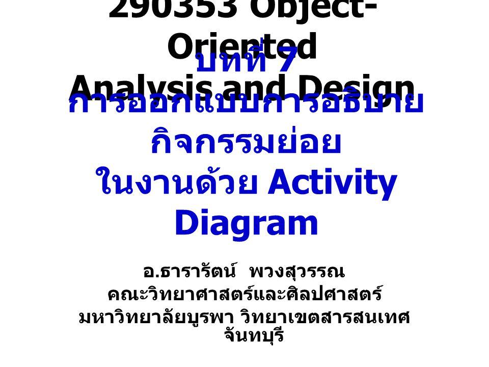 Activity Diagram State Diagram ใช้อธิบายการเปลี่ยนแปลงจาก State หนึ่งไปยังอีก State หนึ่ง ส่วน Activity Diagram หรือแผนภาพแสดง กิจกรรม ใช้อธิบายกิจกรรมที่เกิดขึ้นในลักษณะ กระแสการไหลของการทำงาน (workflow) Activity Diagram จะมีลักษณะเดียวกับ Flowchart ( แสดงขั้นตอนการ ทำงานของระบบ ) โดยขั้นตอนในการทำงานแต่ ละขั้นตอนซึ่งเรียกว่ Activity ใช้ Activity Diagram - อธิบาย กระแสการไหลของการทำงาน (workflow) - แสดงขั้นตอนการทำงานของระบบ