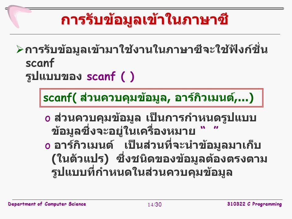 Department of Computer Science310322 C Programming 14/30  การรับข้อมูลเข้ามาใช้งานในภาษาซีจะใช้ฟังก์ชั่น scanf รูปแบบของ scanf ( ) o ส่วนควบคุมข้อมูล