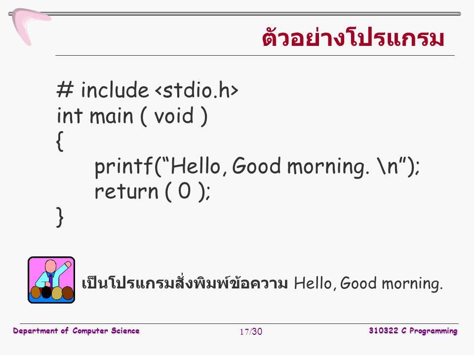 "Department of Computer Science310322 C Programming 17/30 # include int main ( void ) { printf(""Hello, Good morning. \n""); return ( 0 ); } ตัวอย่างโปรแ"