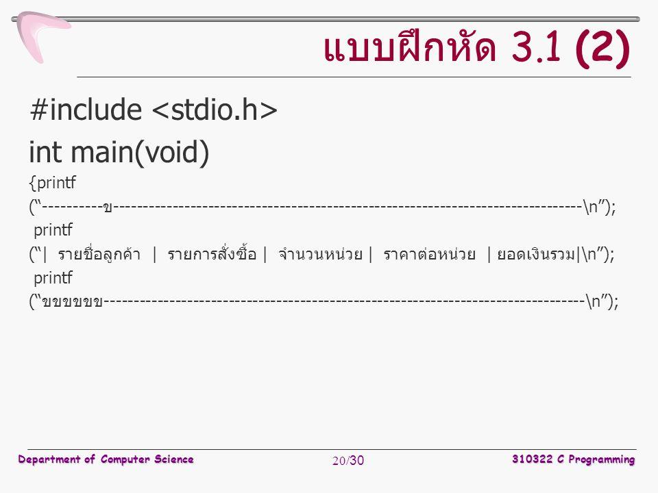 Department of Computer Science310322 C Programming 20/30 แบบฝึกหัด 3.1 (2) #include int main(void) {printf ( ----------ข-------------------------------------------------------------------------------\n ); printf ( | รายชื่อลูกค้า | รายการสั่งซื้อ | จำนวนหน่วย | ราคาต่อหน่วย | ยอดเงินรวม|\n ); printf ( ขขขขขข---------------------------------------------------------------------------------\n );