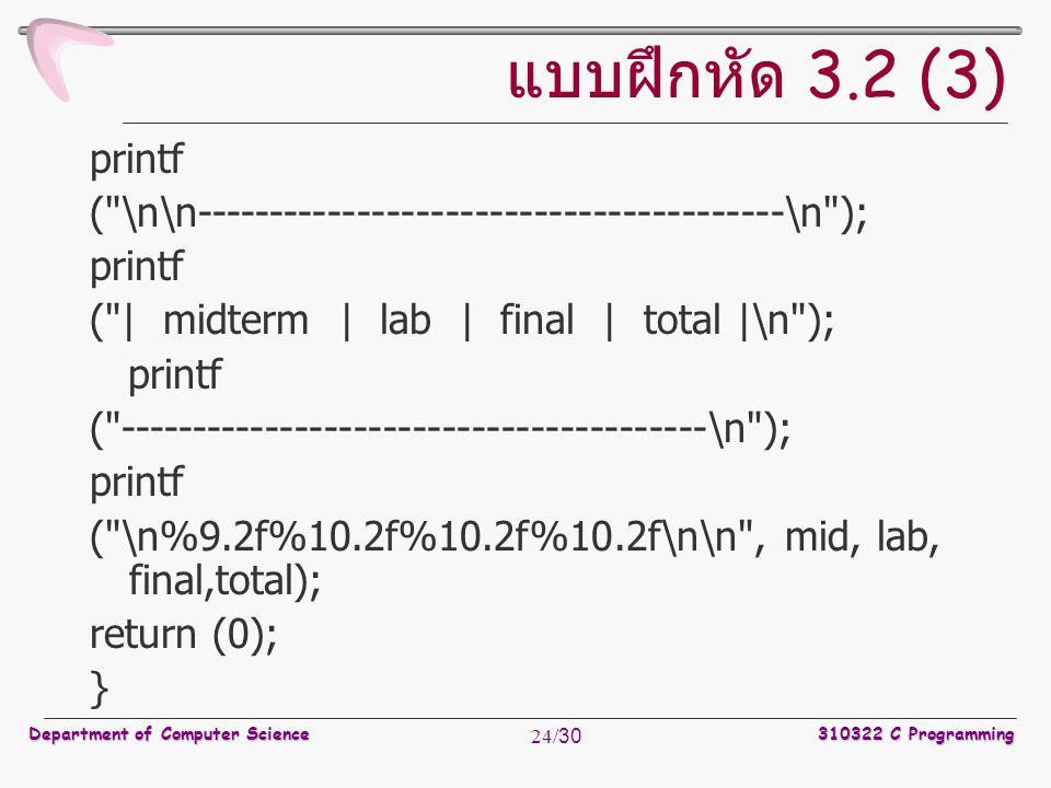Department of Computer Science310322 C Programming 24/30 แบบฝึกหัด 3.2 (3) printf ( \n\n----------------------------------------\n ); printf ( | midterm | lab | final | total |\n ); printf ( ----------------------------------------\n ); printf ( \n%9.2f%10.2f%10.2f%10.2f\n\n , mid, lab, final,total); return (0); }