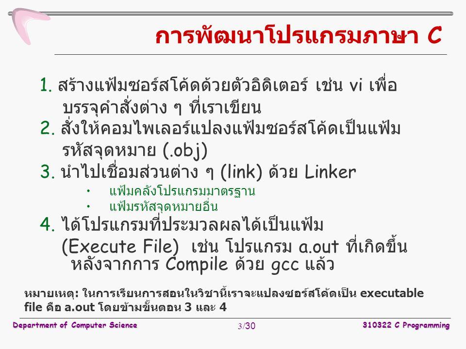 Department of Computer Science310322 C Programming 3/30 การพัฒนาโปรแกรมภาษา C 1. สร้างแฟ้มซอร์สโค้ดด้วยตัวอิดิเตอร์ เช่น vi เพื่อ บรรจุคำสั่งต่าง ๆ ที