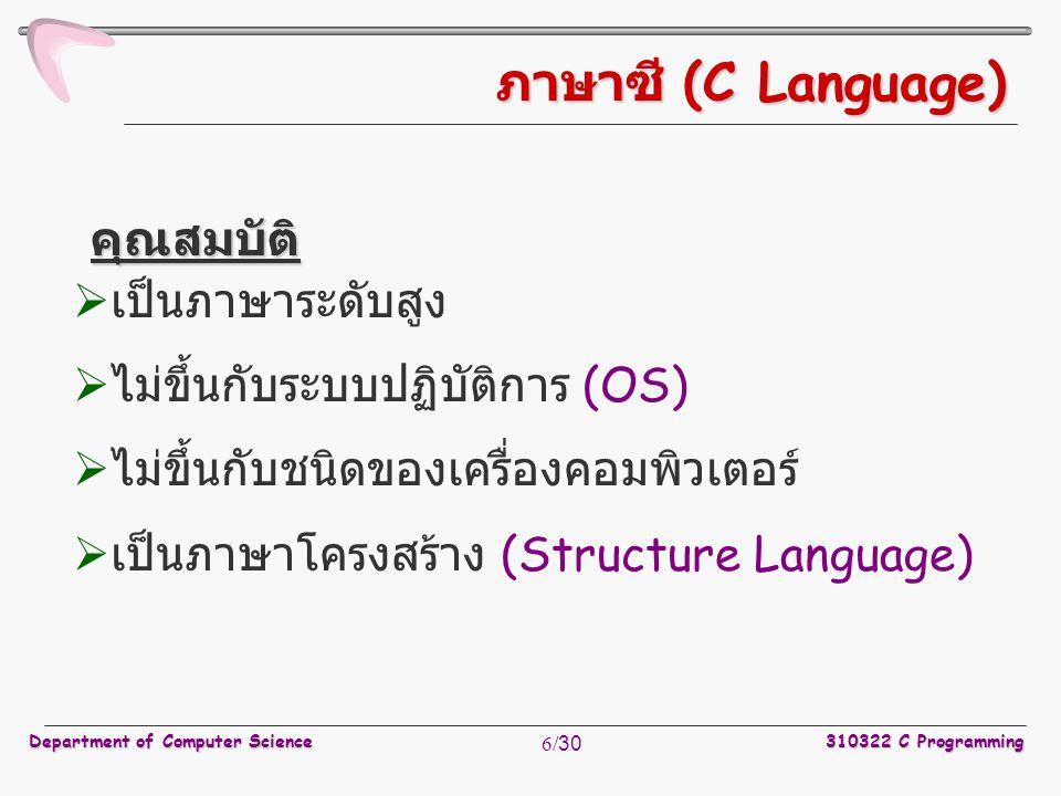 Department of Computer Science310322 C Programming 6/30 ภาษาซี (C Language)  เป็นภาษาระดับสูง  ไม่ขึ้นกับระบบปฏิบัติการ (OS)  ไม่ขึ้นกับชนิดของเครื