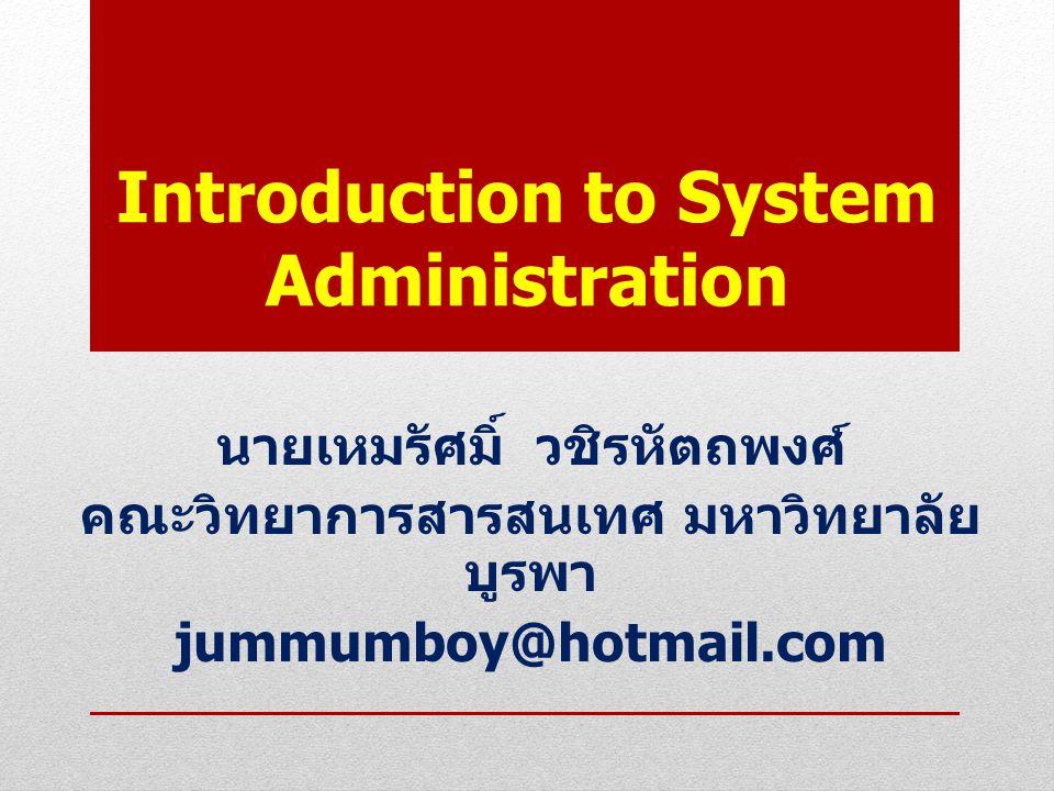 Introduction to System Administration นายเหมรัศมิ์ วชิรหัตถพงศ์ คณะวิทยาการสารสนเทศ มหาวิทยาลัย บูรพา jummumboy@hotmail.com