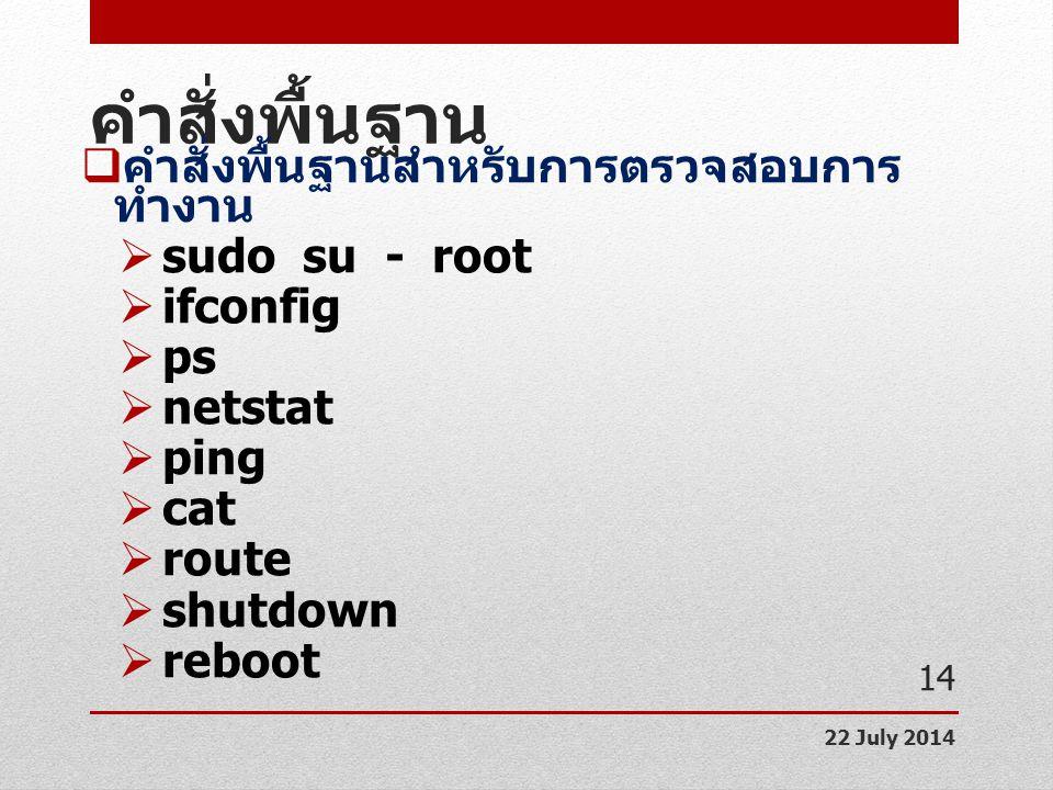คำสั่งพื้นฐาน  คำสั่งพื้นฐานสำหรับการตรวจสอบการ ทำงาน  sudo su - root  ifconfig  ps  netstat  ping  cat  route  shutdown  reboot 22 July 201