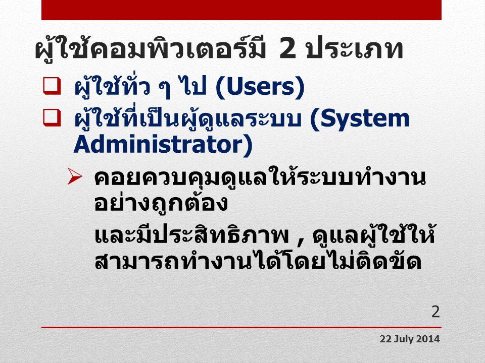 ผู้ใช้คอมพิวเตอร์มี 2 ประเภท  ผู้ใช้ทั่ว ๆ ไป (Users)  ผู้ใช้ที่เป็นผู้ดูแลระบบ (System Administrator)  คอยควบคุมดูแลให้ระบบทำงาน อย่างถูกต้อง และม